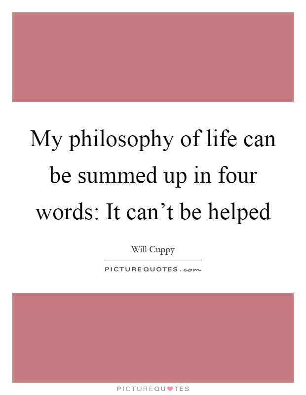 My philosophy of life can be summed up in four words: It can't be helped Picture Quote #1