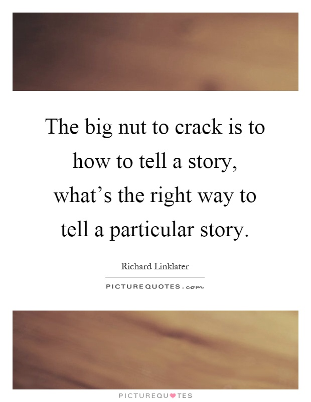 The big nut to crack is to how to tell a story, what's the right way to tell a particular story Picture Quote #1