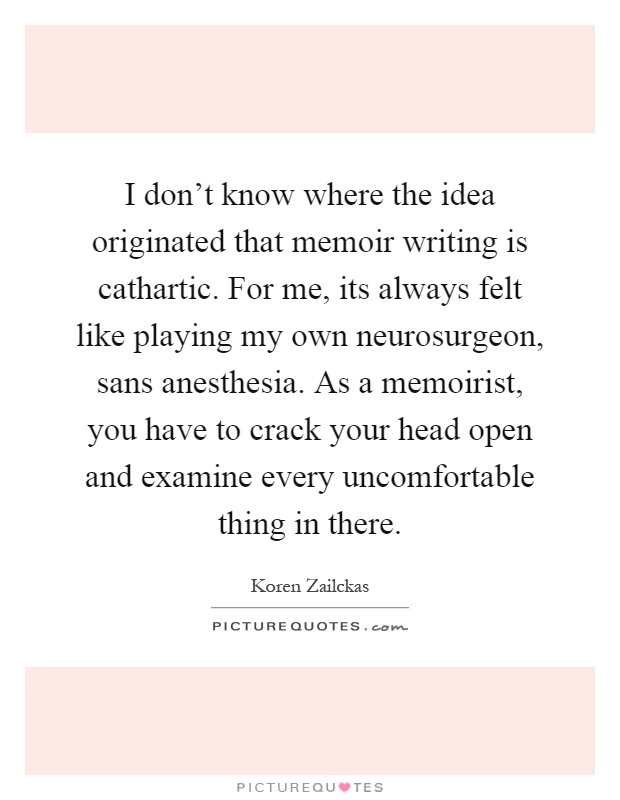I don't know where the idea originated that memoir writing is cathartic. For me, its always felt like playing my own neurosurgeon, sans anesthesia. As a memoirist, you have to crack your head open and examine every uncomfortable thing in there Picture Quote #1