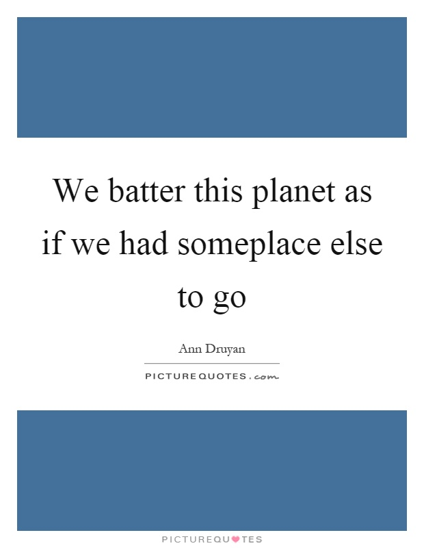 We batter this planet as if we had someplace else to go Picture Quote #1