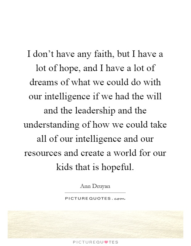 I don't have any faith, but I have a lot of hope, and I have a lot of dreams of what we could do with our intelligence if we had the will and the leadership and the understanding of how we could take all of our intelligence and our resources and create a world for our kids that is hopeful Picture Quote #1