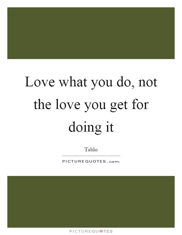 Love what you do, not the love you get for doing it Picture Quote #1