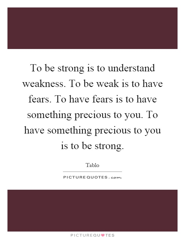 To be strong is to understand weakness to be weak is to have fears