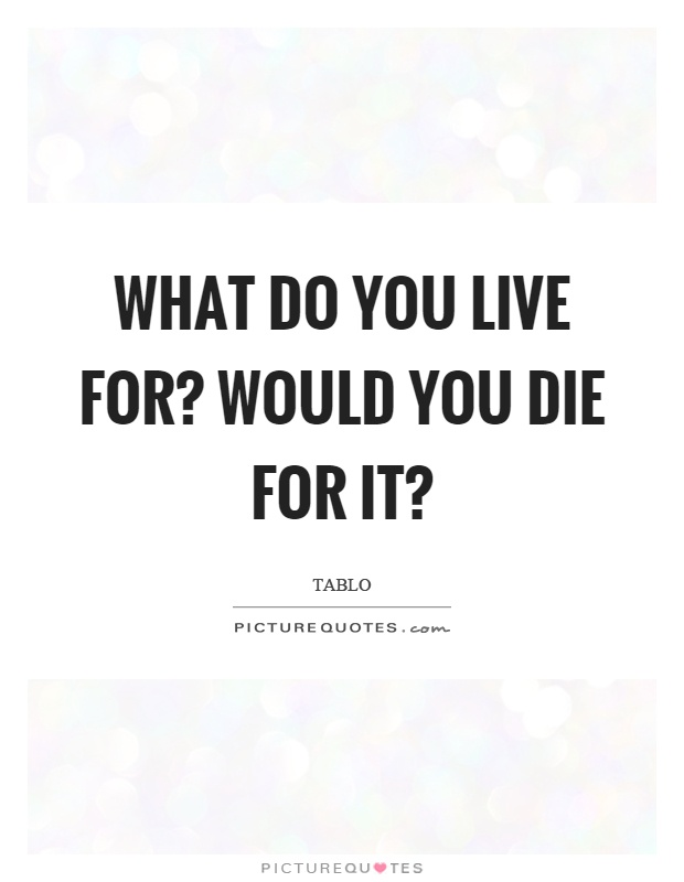 What do you live for? Would you die for it? Picture Quote #1