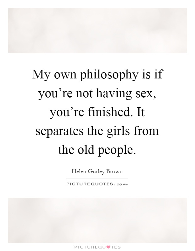 My own philosophy is if you're not having sex, you're finished. It separates the girls from the old people Picture Quote #1
