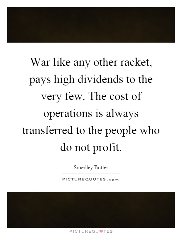 War like any other racket, pays high dividends to the very few. The cost of operations is always transferred to the people who do not profit Picture Quote #1