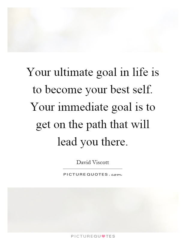 Your ultimate goal in life is to become your best self. Your immediate goal is to get on the path that will lead you there Picture Quote #1