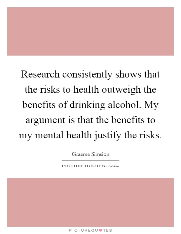 Research consistently shows that the risks to health outweigh the benefits of drinking alcohol. My argument is that the benefits to my mental health justify the risks Picture Quote #1