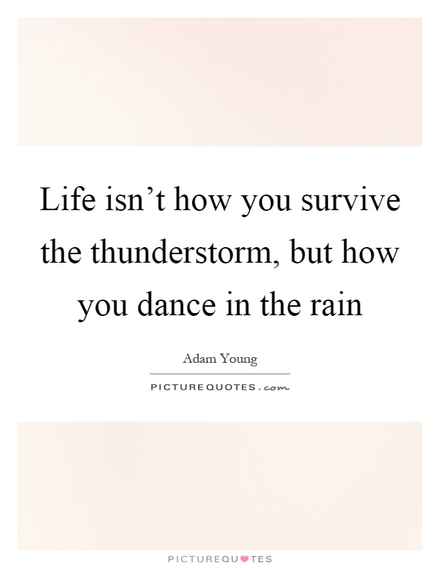 Life isn't how you survive the thunderstorm, but how you dance in the rain Picture Quote #1