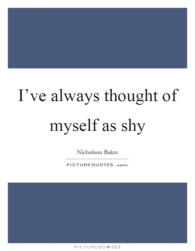 I've always thought of myself as shy Picture Quote #1