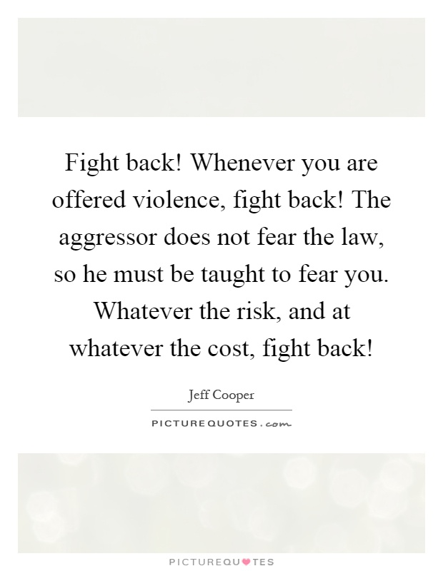 Fight back! Whenever you are offered violence, fight back! The aggressor does not fear the law, so he must be taught to fear you. Whatever the risk, and at whatever the cost, fight back! Picture Quote #1