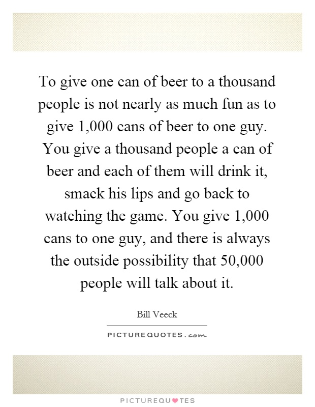 To give one can of beer to a thousand people is not nearly as much fun as to give 1,000 cans of beer to one guy. You give a thousand people a can of beer and each of them will drink it, smack his lips and go back to watching the game. You give 1,000 cans to one guy, and there is always the outside possibility that 50,000 people will talk about it Picture Quote #1