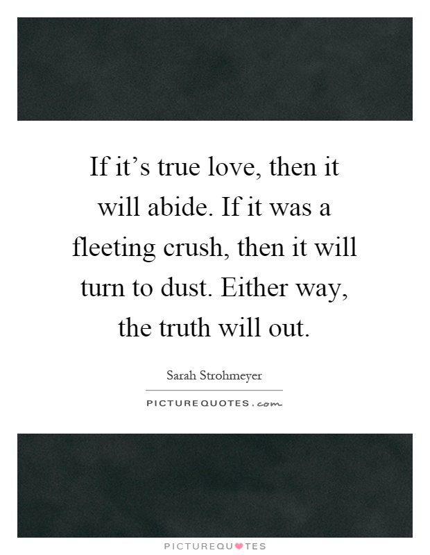 If it's true love, then it will abide. If it was a fleeting crush, then it will turn to dust. Either way, the truth will out Picture Quote #1