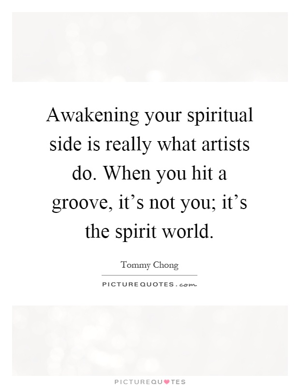 Awakening your spiritual side is really what artists do. When you hit a groove, it's not you; it's the spirit world Picture Quote #1