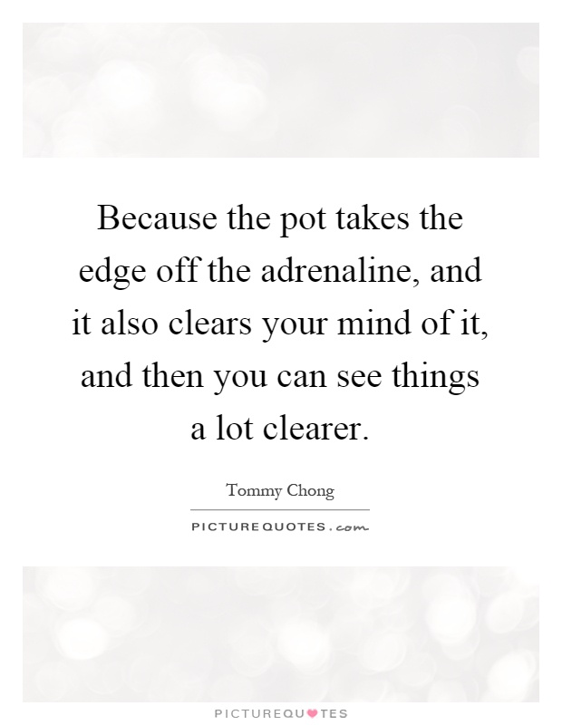 Because the pot takes the edge off the adrenaline, and it also clears your mind of it, and then you can see things a lot clearer Picture Quote #1