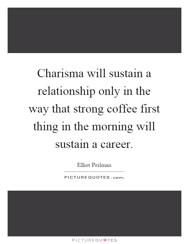 Charisma will sustain a relationship only in the way that strong coffee first thing in the morning will sustain a career Picture Quote #1
