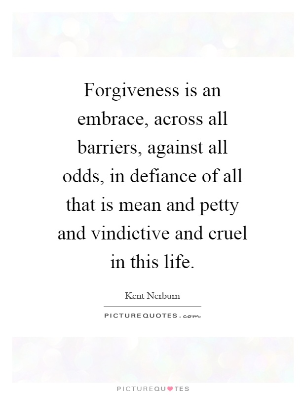 Forgiveness is an embrace, across all barriers, against all odds, in defiance of all that is mean and petty and vindictive and cruel in this life Picture Quote #1