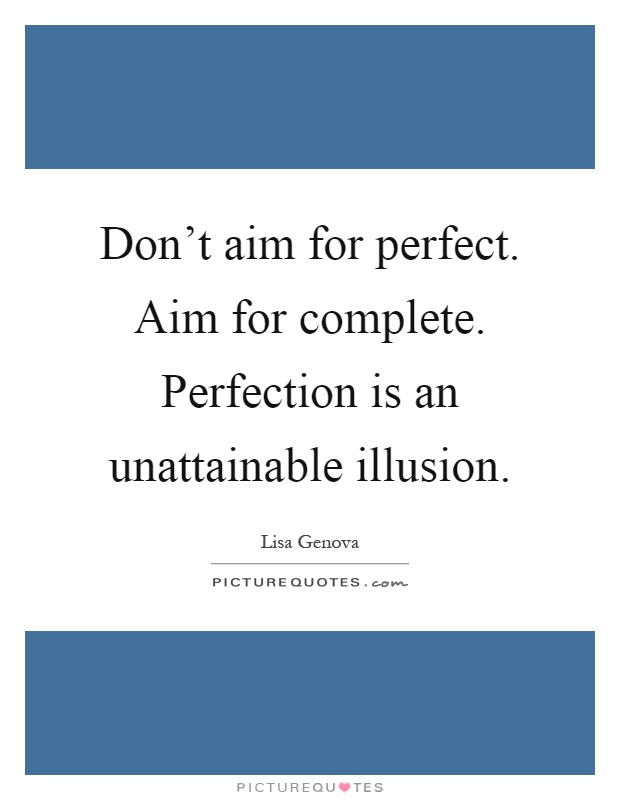 Don't aim for perfect. Aim for complete. Perfection is an unattainable illusion Picture Quote #1