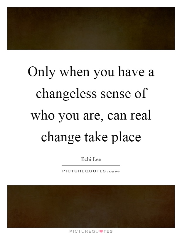 Only when you have a changeless sense of who you are, can real change take place Picture Quote #1