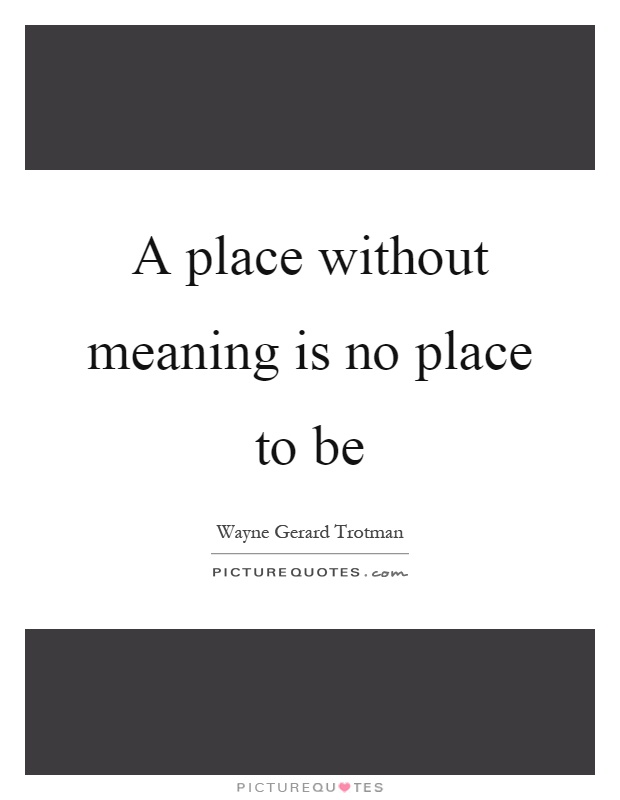 A place without meaning is no place to be Picture Quote #1