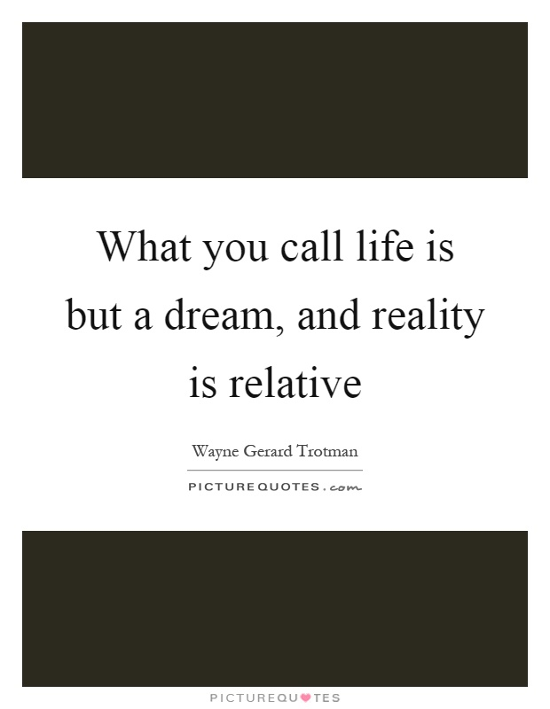 What you call life is but a dream, and reality is relative Picture Quote #1
