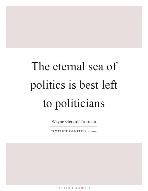 The eternal sea of politics is best left to politicians Picture Quote #1