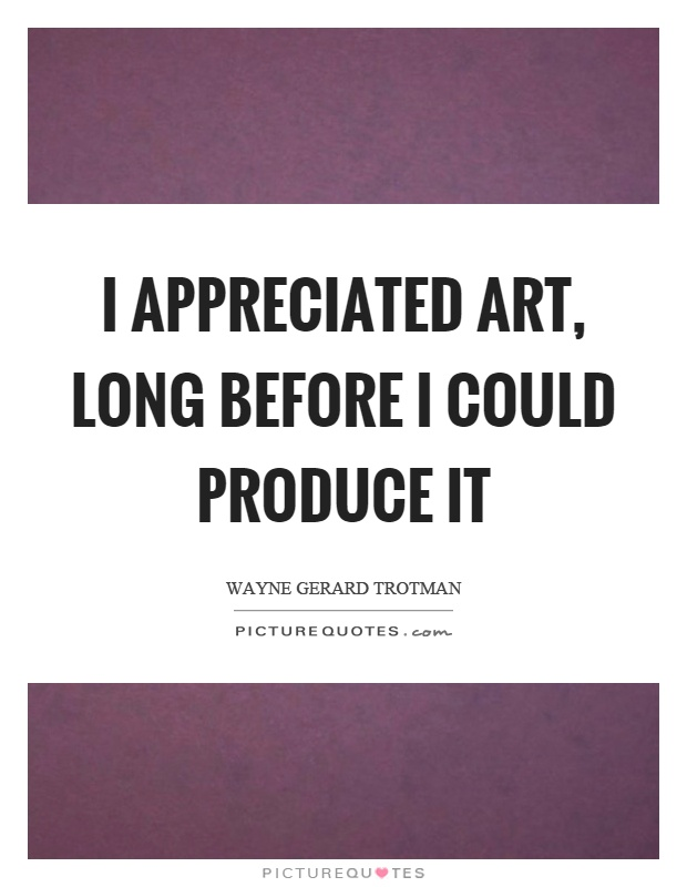 I appreciated art, long before I could produce it Picture Quote #1