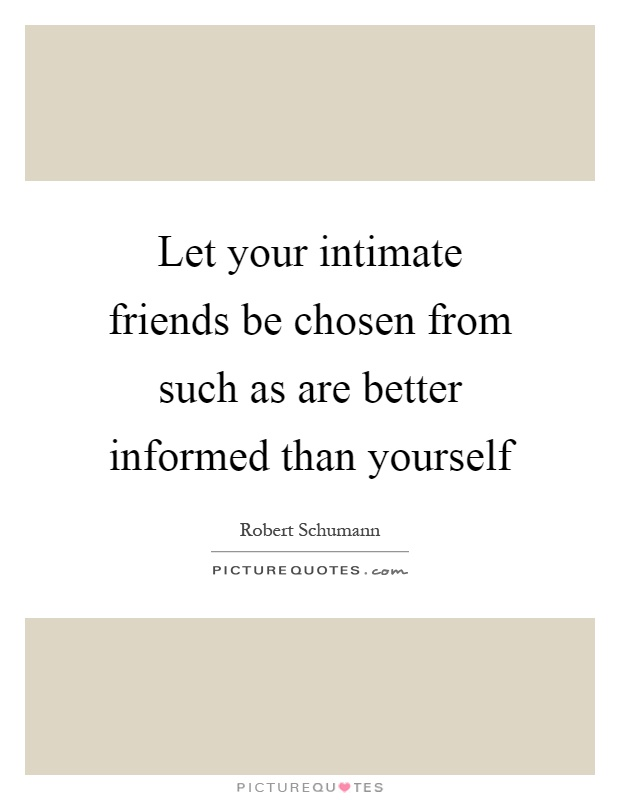 Let your intimate friends be chosen from such as are better informed than yourself Picture Quote #1