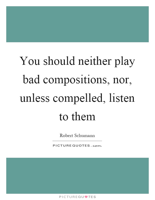 You should neither play bad compositions, nor, unless compelled, listen to them Picture Quote #1