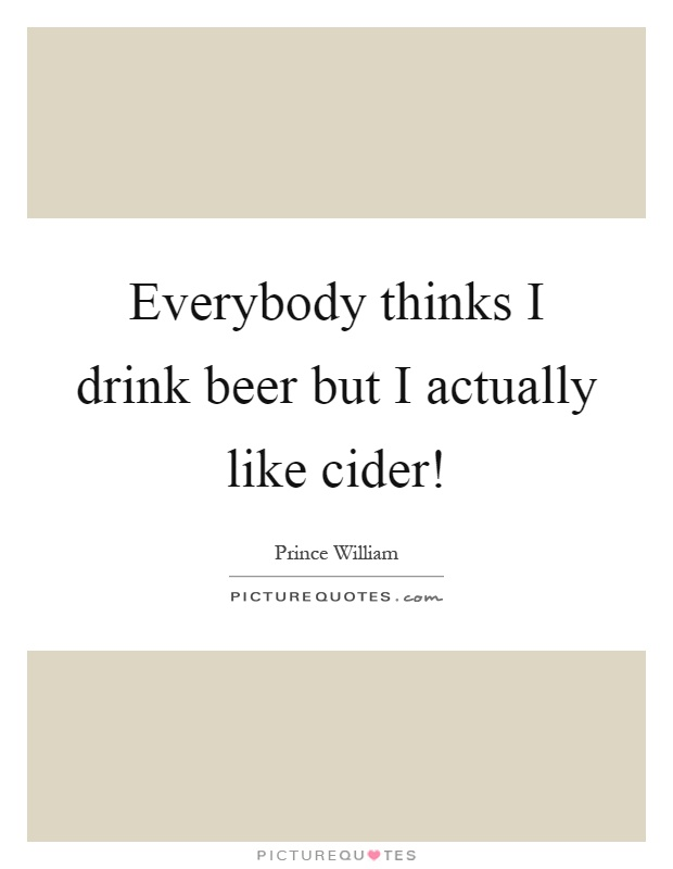 Everybody thinks I drink beer but I actually like cider! Picture Quote #1