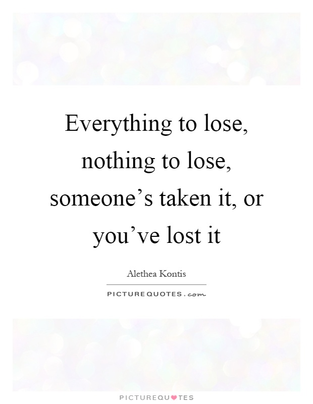 Everything to lose, nothing to lose, someone's taken it, or you've lost it Picture Quote #1