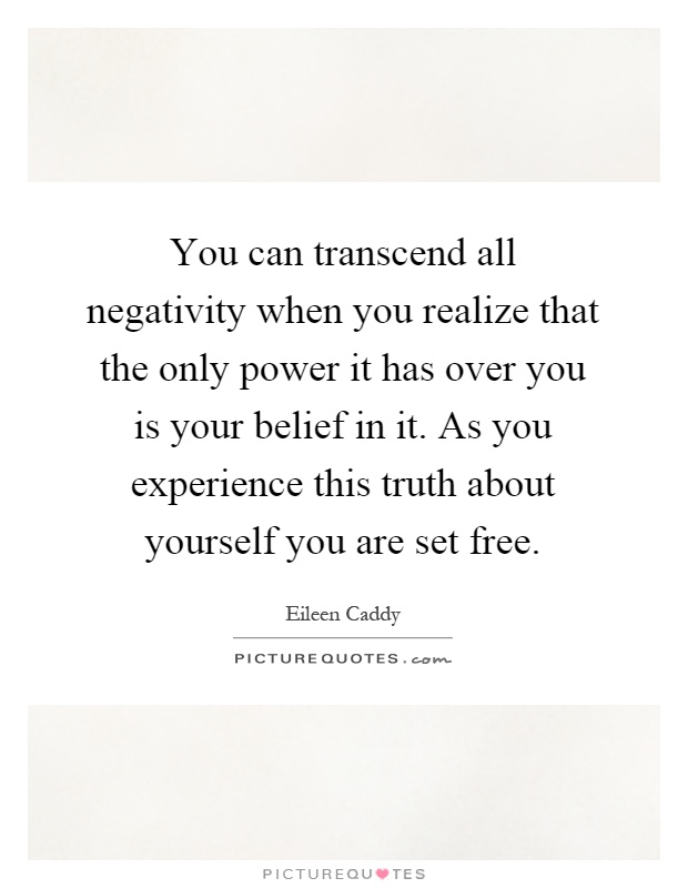 You can transcend all negativity when you realize that the only power it has over you is your belief in it. As you experience this truth about yourself you are set free Picture Quote #1