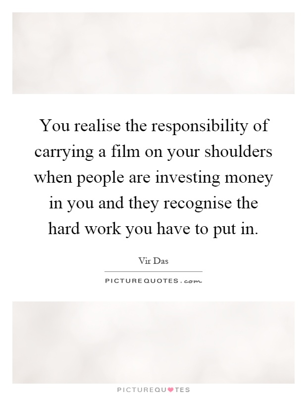 You realise the responsibility of carrying a film on your shoulders when people are investing money in you and they recognise the hard work you have to put in Picture Quote #1