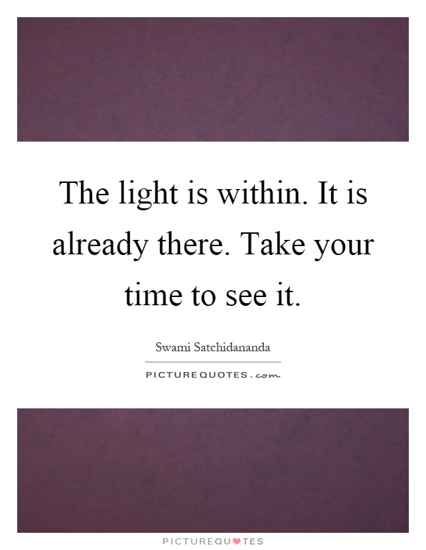 The light is within. It is already there. Take your time to see it Picture Quote #1