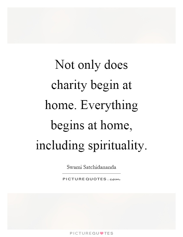 Not only does charity begin at home. Everything begins at home, including spirituality Picture Quote #1
