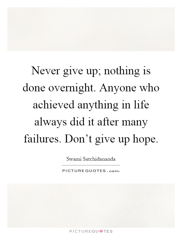 Never give up; nothing is done overnight. Anyone who achieved anything in life always did it after many failures. Don't give up hope Picture Quote #1