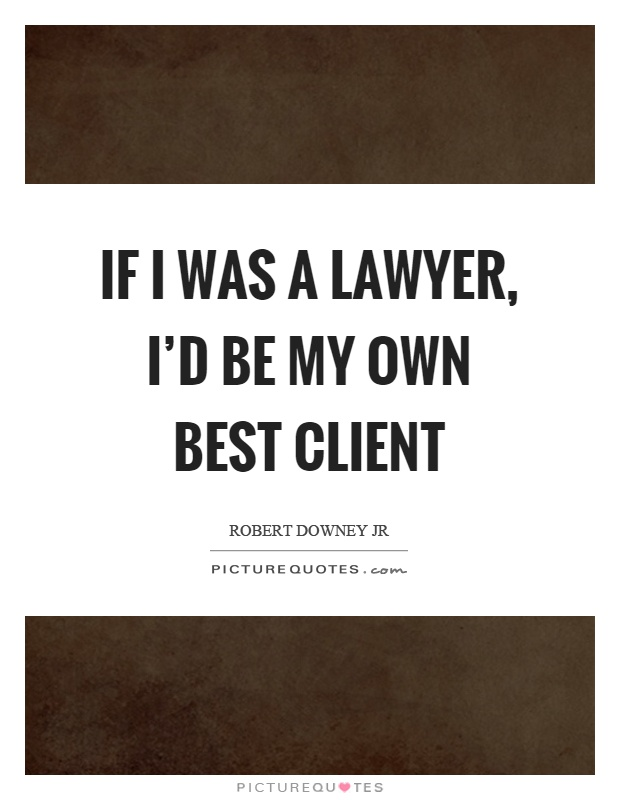 If I was a lawyer, I'd be my own best client Picture Quote #1