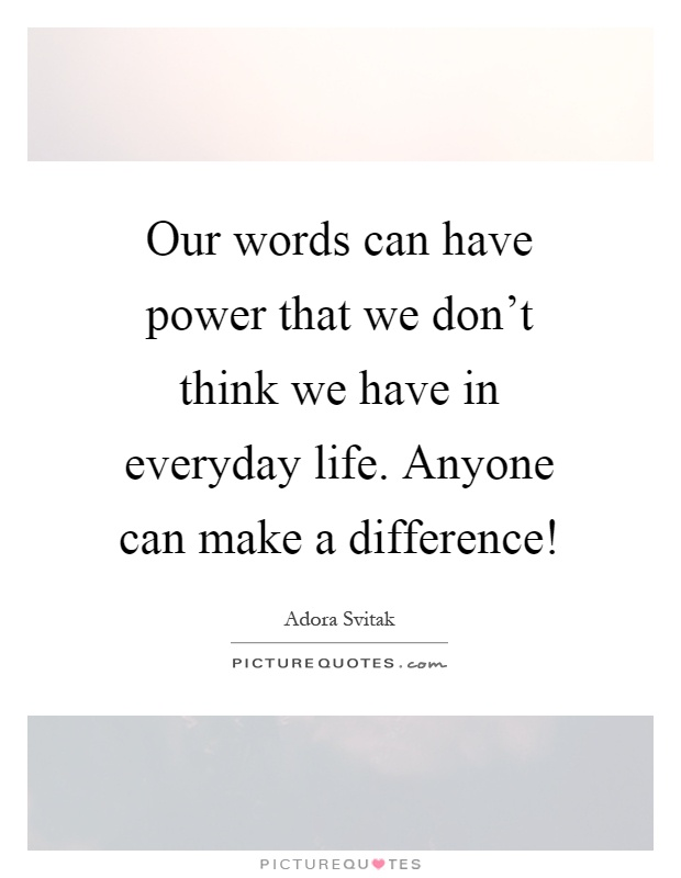 Our words can have power that we don't think we have in everyday life. Anyone can make a difference! Picture Quote #1
