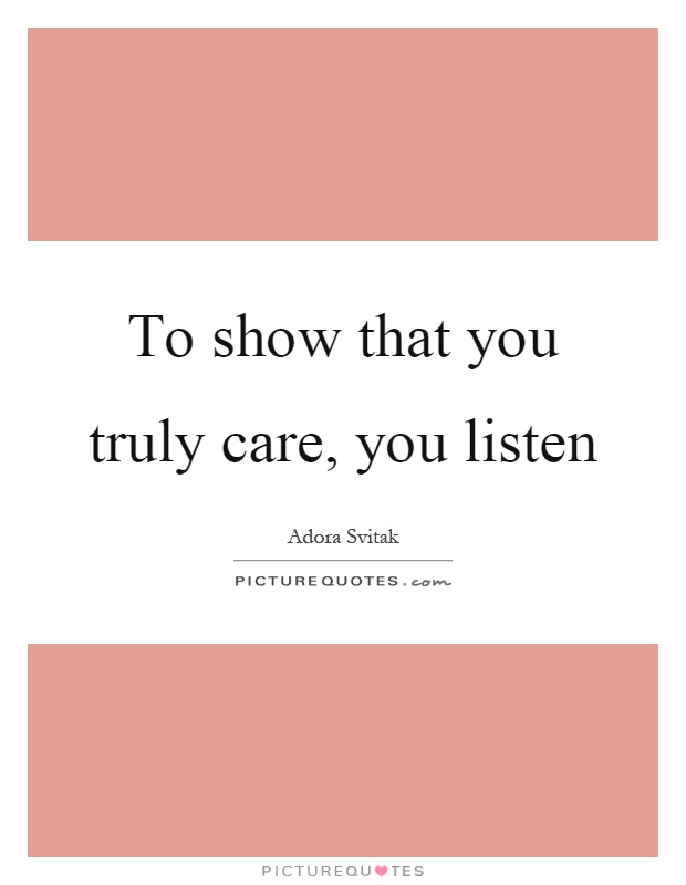 To show that you truly care, you listen Picture Quote #1
