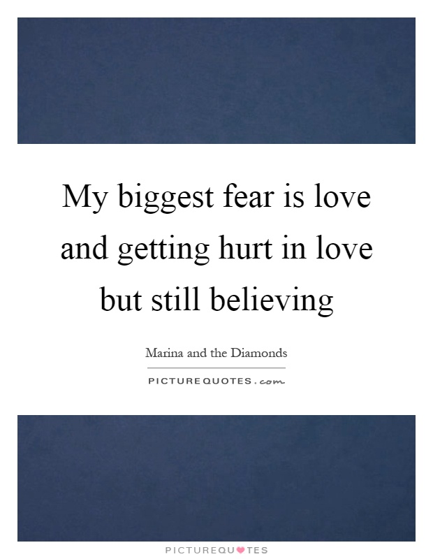 My biggest fear is love and getting hurt in love but still believing Picture Quote #1