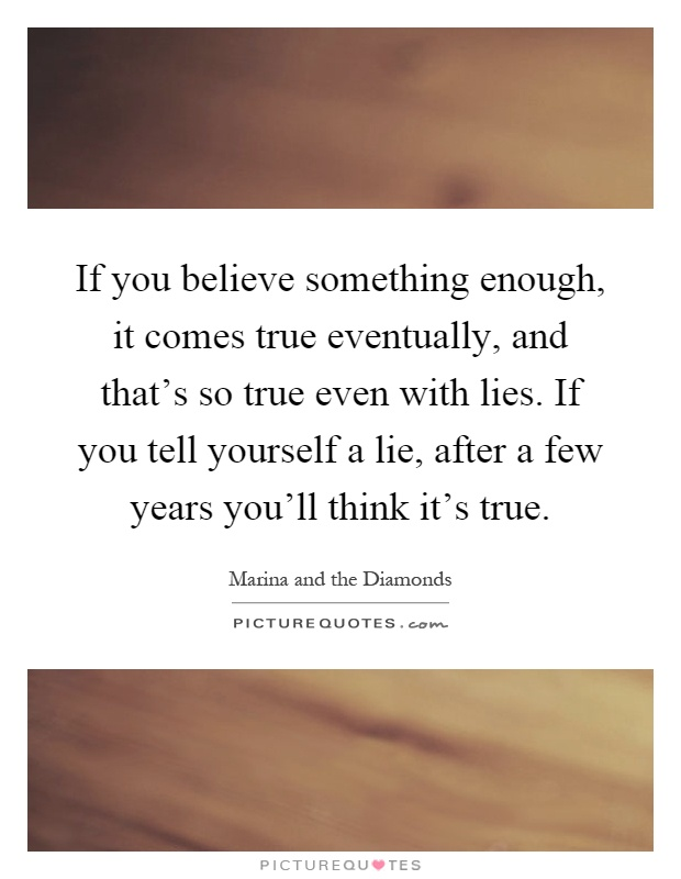 If you believe something enough, it comes true eventually, and that's so true even with lies. If you tell yourself a lie, after a few years you'll think it's true Picture Quote #1