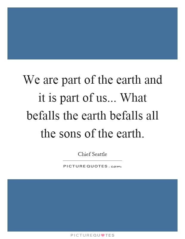We are part of the earth and it is part of us... What befalls the earth befalls all the sons of the earth Picture Quote #1