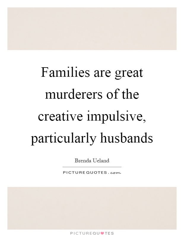 Families are great murderers of the creative impulsive, particularly husbands Picture Quote #1