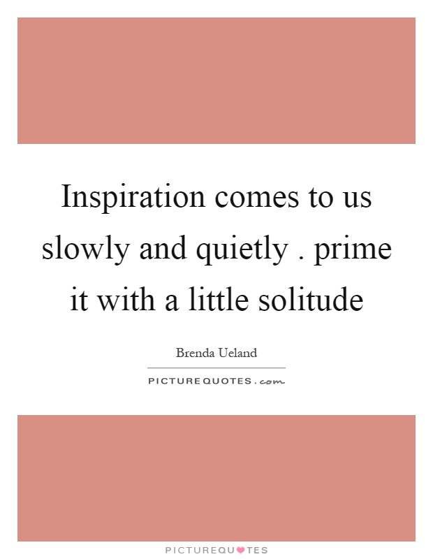Inspiration comes to us slowly and quietly. prime it with a little solitude Picture Quote #1