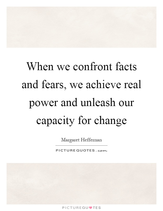 When we confront facts and fears, we achieve real power and unleash our capacity for change Picture Quote #1