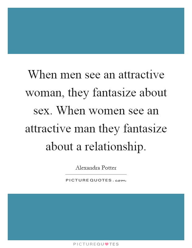 When men see an attractive woman, they fantasize about sex. When women see an attractive man they fantasize about a relationship Picture Quote #1