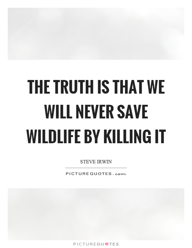 The truth is that we will never save wildlife by killing it Picture Quote #1