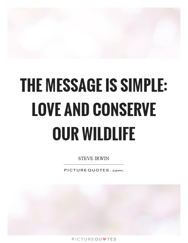 The message is simple: love and conserve our wildlife Picture Quote #1