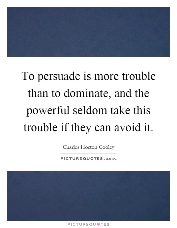 To persuade is more trouble than to dominate, and the powerful seldom take this trouble if they can avoid it Picture Quote #1