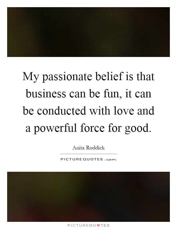 My passionate belief is that business can be fun, it can be conducted with love and a powerful force for good Picture Quote #1